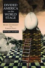 Divided America on the World Stage : Broken Government and Foreign Policy - Howard J. Wiarda