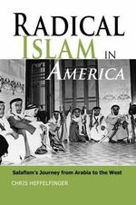 Radical Islam in America : Salafism's Journey from Arabia to the West - Christopher Heffelfinger