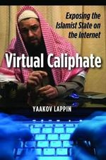 Virtual Caliphate : Exposing the Islamist State on the Internet - Yaakov Lappin