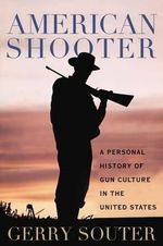 American Shooter : A Personal History of Gun Culture in the United States - Gerry Souter