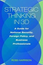 Strategic Thinking in 3d : a Guide for National Security, Foreign Policy, and Business Professionals - Ross Harrison