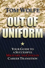 Out of Uniform : Your Guide to a Successful Military-to-civilian Career Transition - Tom Wolfe