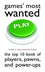 Games' Most Wanted : the Top 10 Book of Players, Pawns, and Power-ups - Ben H Rome