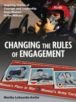 Changing the Rules the Engagement : Inspiring Stories of Courage and Leadership from Women in the Military - Martha LaGuardia-Kotite