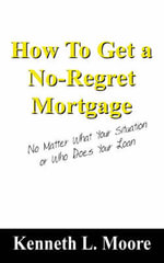 How to Get a No-Regret Mortgage : No Matter What Your Situation or Who Does Your Loan - Kenneth L Moore
