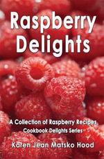Raspberry Delights Cookbook - Karen Jean Matsko Hood