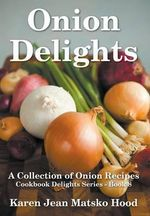 Onion Delights Cookbook - Karen Jean Matsko Hood