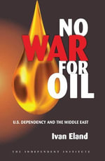 No War for Oil : U.S. Dependency and the Middle East - Ivan Eland