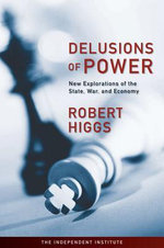 Delusions of Power : New Explorations of the State, War, and Economy - Robert Higgs
