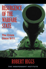 Resurgence of the Warfare State : The Crisis Since 9/11 - Robert Higgs