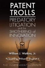Patent Trolls : Predatory Litigation and the Smothering of Innovation - William J. Watkins