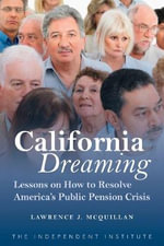 California Dreaming : Lessons on How to Resolve America's Public Pension Crisis - Lawrence J. McQuillan