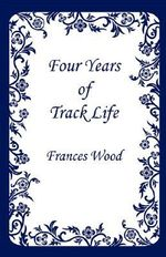 Four Years of Track Life - Frances Wood