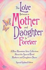 The Love Between a Mother and Daughter Is Forever : A Blue Mountain Arts Collection about the Special Bond Mothers and Daughters Share