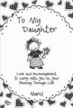 To My Daughter : Love and Encouragement to Carry with You on Your Journey Through Life - Marci