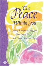 The Peace Within You : Calming Thoughts to Help You Slow Down, Let Go, and Discover Your Inner Joy