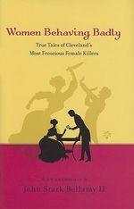 Women Behaving Badly : True Tales of Cleveland's Most Ferocious Female Killers: An Anthology - John Stark Bellamy, II