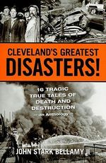 Cleveland's Greatest Disasters! : 16 Tragic True Tales of Death and Destruction - An Anthology - - John Stark Bellamy, II