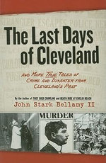 The Last Days of Cleveland : And More True Tales of Crime and Disaster from Cleveland's Past - John Stark Bellamy, II
