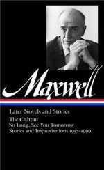 Maxwell : Later Novels and Stories, the Chateau, So Long, See You Tomorrow, Stories and Improvisations 1957-1999 - William Maxwell