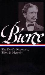 Ambrose Bierce: The Devil's Dictionary, Tales, and Memoirs : The Devil's Dictionary, Tales, and Memoirs - Ambrose Bierce