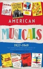American Musicals : The Complete Books and Lyrics of Eight Broadway Classics, 1927-1949