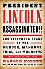 President Lincoln Assassinated!! : The Firsthand Story of the Murder, Manhunt, Trial and Mourning - Harold Holzer