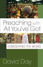 Preaching with All You've Got : Embodying the Word - David Day