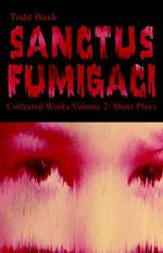 Sanctus Fumigaci Collected Works Volume 2 : Short Plays - Todd Bash