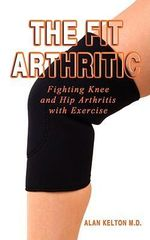 The Fit Arthritic : Fighting Knee and Hip Arthritis with Exercise. - Alan Kelton