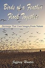 Birds of a Feather Flock Together : Sermons That Use Images from Nature - Jeffrey L Hunter