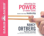 Unleashing the Power of Rubber Bands : Lessons in Non-Linear Leadership - Nancy Ortberg