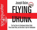 Flying Drunk : The True Story of a Northwest Airlines Flight, Three Drunk Pilots, and One Man's Fight for Redemption - Joseph Balzer