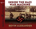 Inside the Nazi War Machine : How Three Generals Unleashed Hitler's Blitzkrieg Upon the World - Bevin Alexander