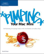 Pimping Your Mac Mini : Performing Amazing Tricks with the World's Smallest Mac - Brad Miser
