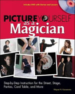 Picture Yourself as a Magician : Step-by-Step Instruction for the Street, Stage, Parties, Card Table, and More - Wayne N. Kawamoto