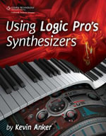 Using Logic Pro Synthesizers : The Comprehensive Guide - Kevin Anker