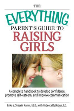 The Everything Parent's Guide to Raising Girls : A Complete Handbook to Develop Confidence, Promote Self-esteem and Improve Communication - Erika V. Shearin Karres