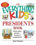 The Everything Kids' Presidents Book : Puzzles, Games, and Trivia--For Hours of Presidential Fun! - Brian Thornton