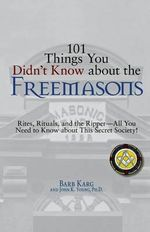 101 Things You Didn't Know About the Freemasons : Rites, Rituals, and the Ripper, All You Need to Know About This Secret Society! - Barb Karg