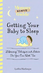 Getting Your Baby to Sleep : Lifesaving Techniques and Advice So You Can Rest, Too - Cynthia MacGregor