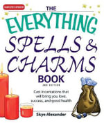 The Everything Spells & Charms Book : Cast Incantations That Will Bring You Love, Success, and Good Health - Skye Alexander