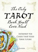 The Only Tarot Book You'll Ever Need :  Interpret the Cards That Hold Your Future - Skye Alexander