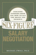 Six-Figure Salary Negotiation : Industry Insiders Show You How to Get the Money You Deserve - Michael Zwell