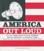 America Out Loud : The Most Inspirational, Irreverent, Intelligent, Ignorant, Influential, and Important Things Americans Have Ever Said - and the Stories Behind Them - Alan Axelrod