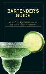 Bartender's Guide : An A to Z Companion to All Your Favorite Drinks - John K Waters