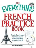 The Everything French Practice Book : Practical Techniques to Improve Your French Speaking and Writing Skills - Annie Heminway