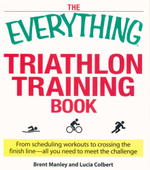 The Everything Triathlon Training Book : From Scheduling Workouts to Crossing the Finish Line - All You Need to Meet the Challenge - Brent Manley