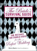 The Bride's Survival Guide : 150 Mistakes You Should Avoid to Ensure the Perfect Wedding - Sharon Naylor