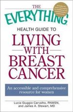 The Everything Health Guide to Living with Breast Cancer : An Accessible and Comprehensive Resource for Women - Lucia Giuggio Carvalho
